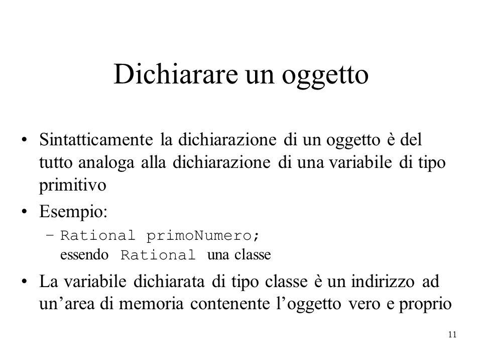 Dichiarare un oggetto Sintatticamente la dichiarazione di un oggetto è del tutto analoga alla dichiarazione di una variabile di tipo primitivo.