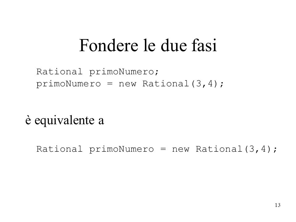 Fondere le due fasi Rational primoNumero; primoNumero = new Rational(3,4); è equivalente a Rational primoNumero = new Rational(3,4);