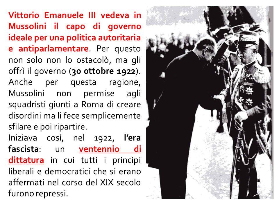 Vittorio Emanuele III vedeva in Mussolini il capo di governo ideale per una politica autoritaria e antiparlamentare. Per questo non solo non lo ostacolò, ma gli offrì il governo (30 0ttobre 1922). Anche per questa ragione, Mussolini non permise agli squadristi giunti a Roma di creare disordini ma li fece semplicemente sfilare e poi ripartire.
