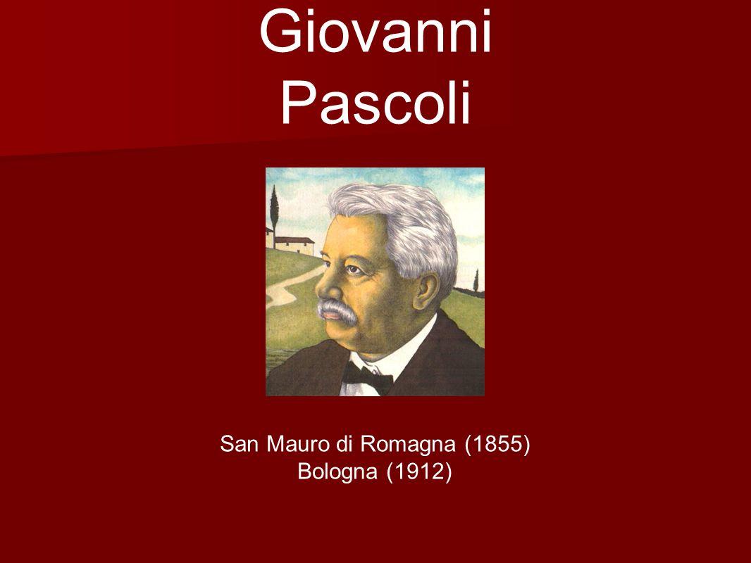 Giovanni Pascoli San Mauro di Romagna (1855) Bologna (1912)