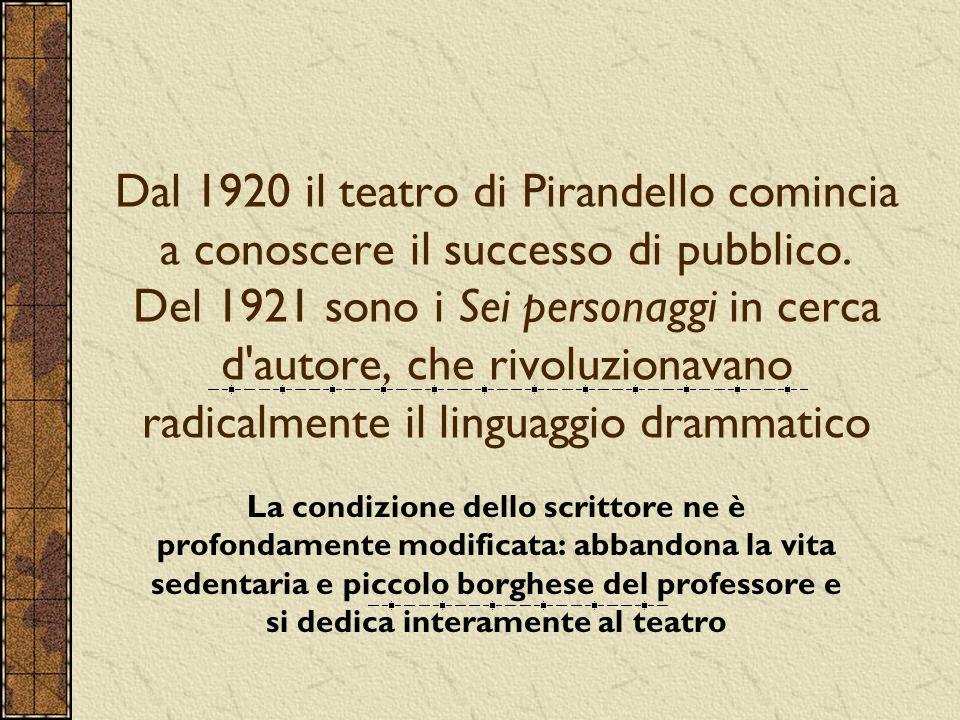 Dal 1920 il teatro di Pirandello comincia a conoscere il successo di pubblico. Del 1921 sono i Sei personaggi in cerca d autore, che rivoluzionavano radicalmente il linguaggio drammatico