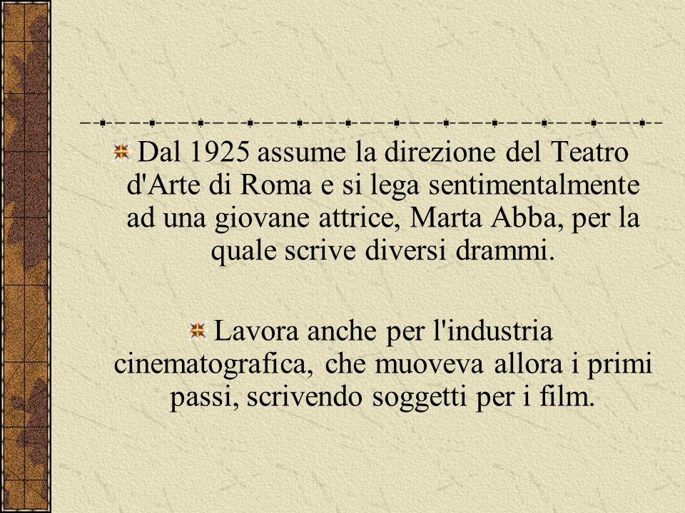 Dal 1925 assume la direzione del Teatro d Arte di Roma e si lega sentimentalmente ad una giovane attrice, Marta Abba, per la quale scrive diversi drammi.