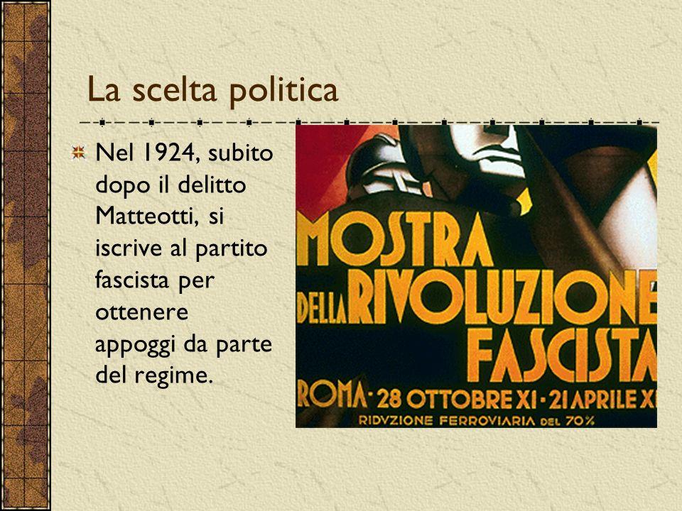 La scelta politica Nel 1924, subito dopo il delitto Matteotti, si iscrive al partito fascista per ottenere appoggi da parte del regime.