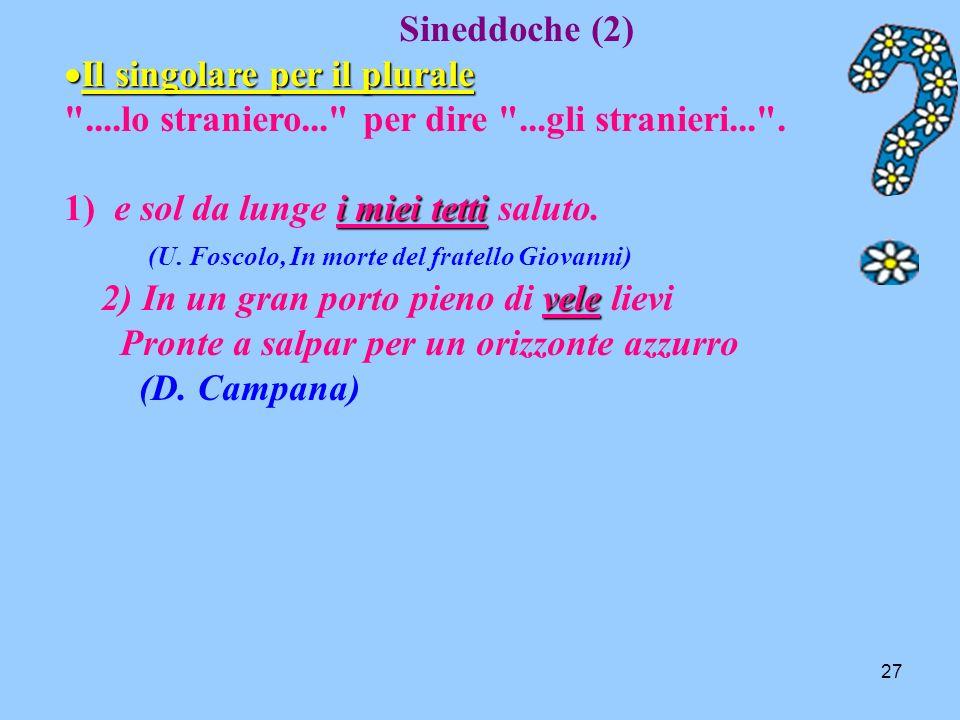Sineddoche (2) Il singolare per il plurale. ....lo straniero... per dire ...gli stranieri... . 1) e sol da lunge i miei tetti saluto.