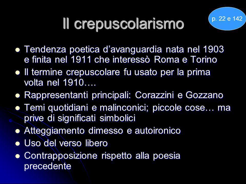 Il crepuscolarismo p. 22 e 142. Tendenza poetica d'avanguardia nata nel 1903 e finita nel 1911 che interessò Roma e Torino.