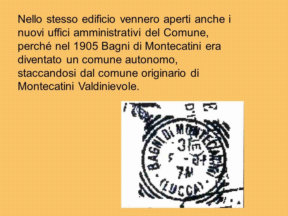 Nello stesso edificio vennero aperti anche i nuovi uffici amministrativi del Comune, perché nel 1905 Bagni di Montecatini era diventato un comune autonomo, staccandosi dal comune originario di Montecatini Valdinievole.