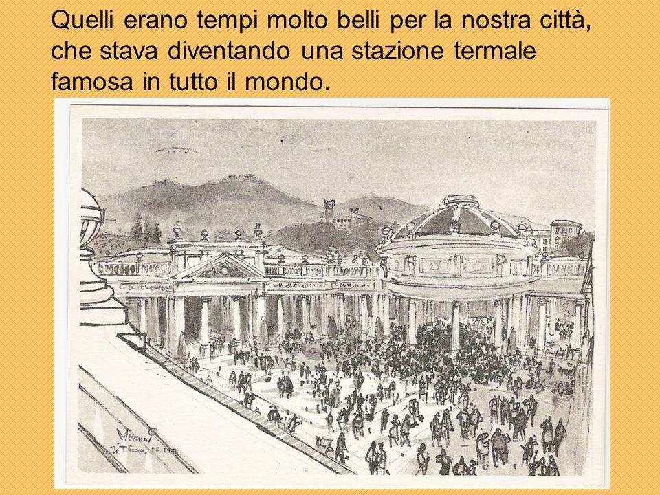 Quelli erano tempi molto belli per la nostra città, che stava diventando una stazione termale famosa in tutto il mondo.