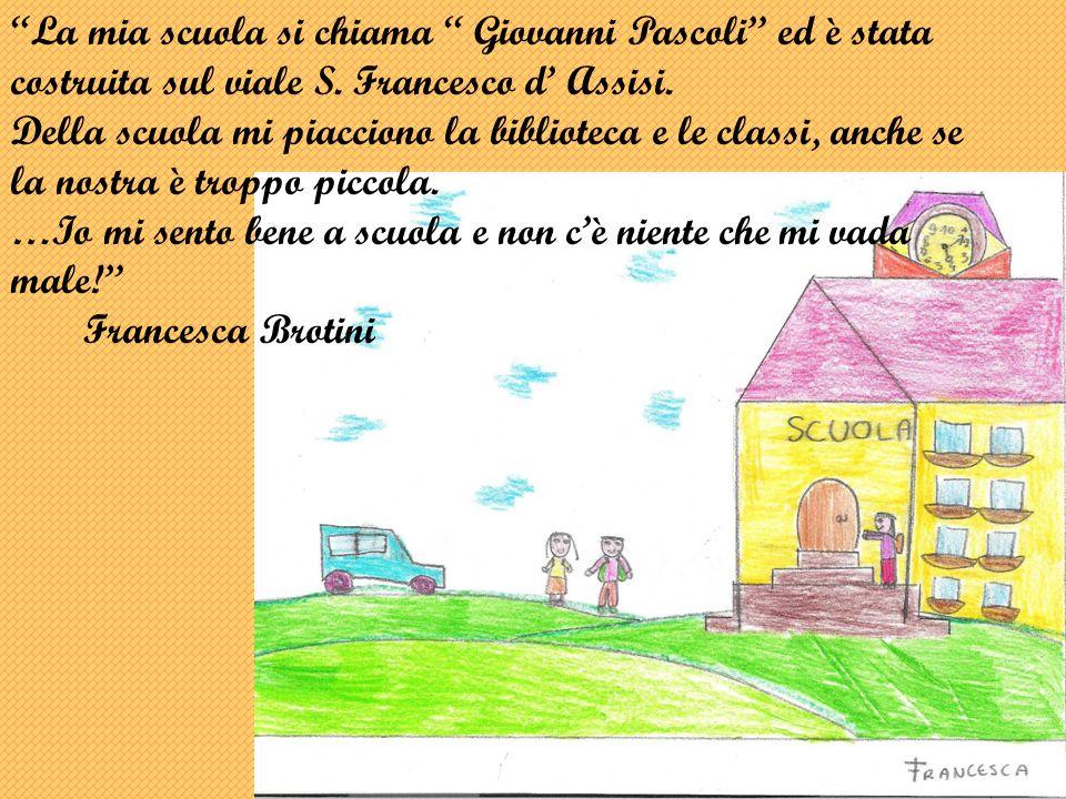 La mia scuola si chiama Giovanni Pascoli ed è stata costruita sul viale S. Francesco d' Assisi.
