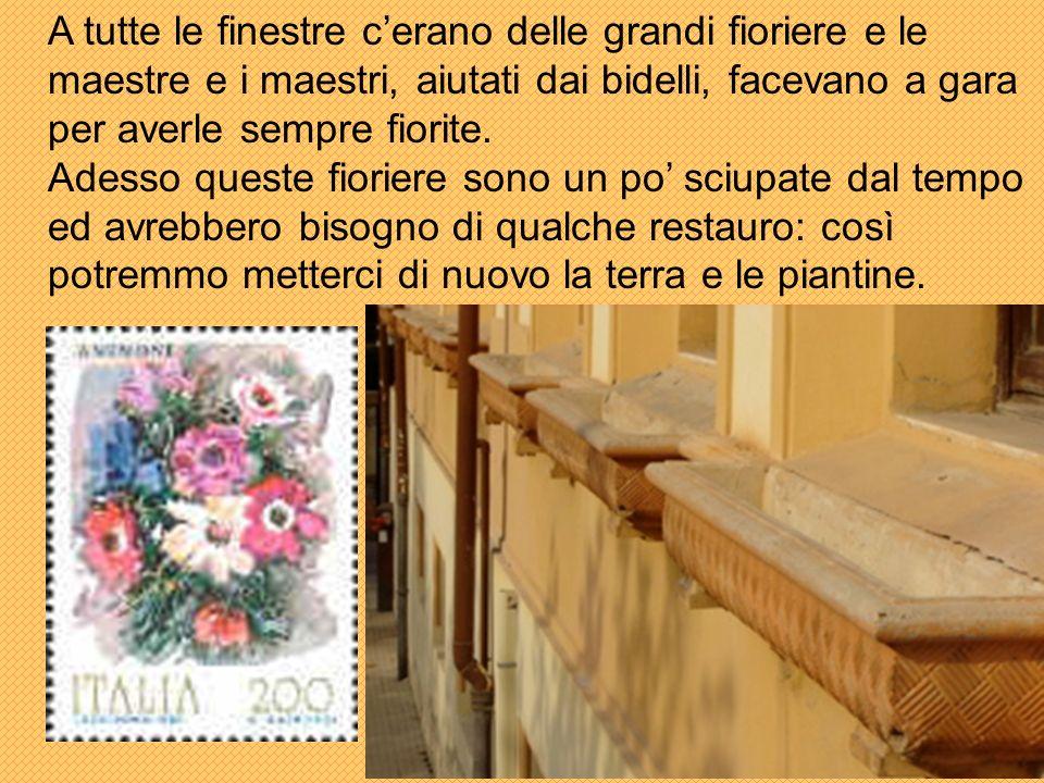 A tutte le finestre c'erano delle grandi fioriere e le maestre e i maestri, aiutati dai bidelli, facevano a gara per averle sempre fiorite.