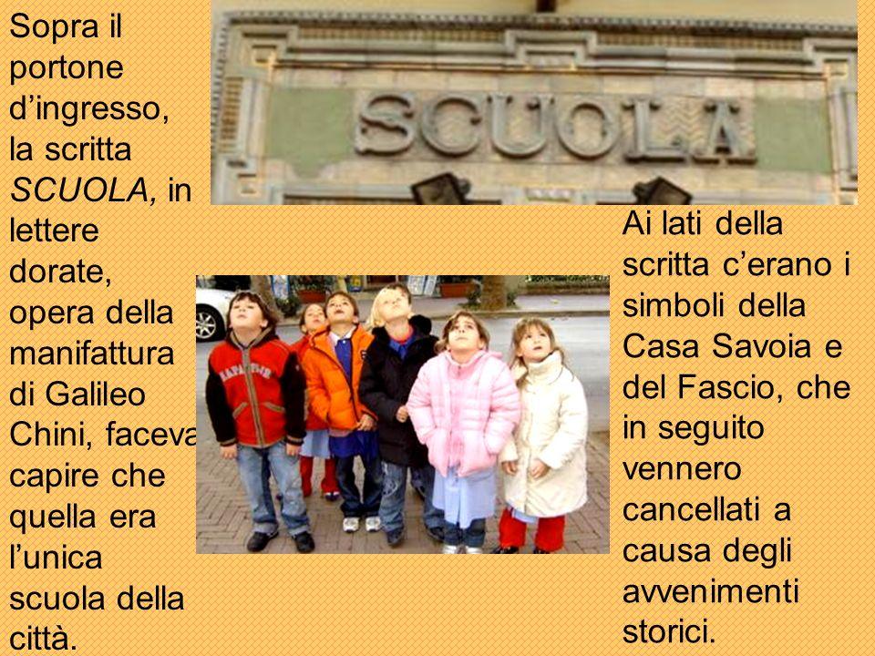 Sopra il portone d'ingresso, la scritta SCUOLA, in lettere dorate, opera della manifattura di Galileo Chini, faceva capire che quella era l'unica scuola della città.