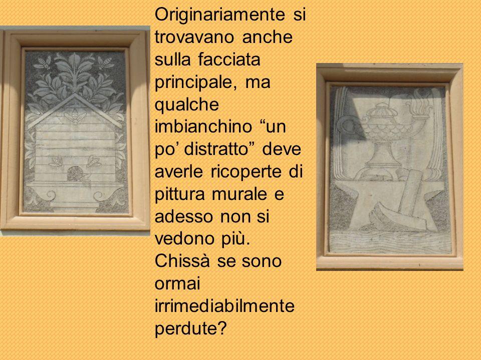 Originariamente si trovavano anche sulla facciata principale, ma qualche imbianchino un po' distratto deve averle ricoperte di pittura murale e adesso non si vedono più.