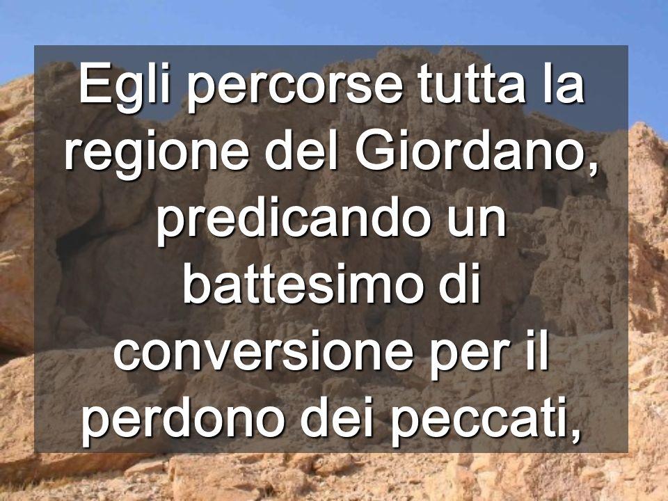 Egli percorse tutta la regione del Giordano, predicando un battesimo di conversione per il perdono dei peccati,