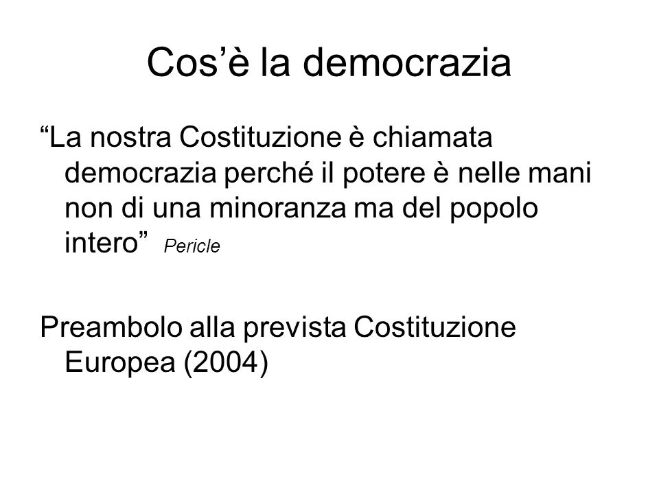 Cos'è la democrazia La nostra Costituzione è chiamata democrazia perché il potere è nelle mani non di una minoranza ma del popolo intero Pericle.