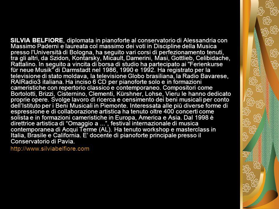 SILVIA BELFIORE, diplomata in pianoforte al conservatorio di Alessandria con Massimo Paderni e laureata col massimo dei voti in Discipline della Musica presso l Università di Bologna, ha seguito vari corsi di perfezionamento tenuti, tra gli altri, da Szidon, Kontarsky, Micault, Damerini, Masi, Gottlieb, Celibidache, Rattalino. In seguito a vincita di borsa di studio ha partecipato ai Ferienkurse für neue Musik di Darmstadt nel 1986, 1990 e 1992. Ha registrato per la televisione di stato moldava, la televisione Globo brasiliana, la Radio Bavarese, RAIRadio3 italiana. Ha inciso 6 CD per pianoforte solo e in formazioni cameristiche con repertorio classico e contemporaneo. Compositori come Bortolotti, Brizzi, Cisternino, Clementi, Kürshner, Lohse, Vieru le hanno dedicato proprie opere. Svolge lavoro di ricerca e censimento dei beni musicali per conto dell'Istituto per i Beni Musicali in Piemonte. Interessata alle più diverse forme di espressione e di collaborazione artistica ha tenuto oltre 400 concerti come solista e in formazioni cameristiche in Europa, America e Asia. Dal 1998 è direttrice artistica di Omaggio a ... , festival internazionale di musica contemporanea di Acqui Terme (AL). Ha tenuto workshop e masterclass in Italia, Brasile e California. E' docente di pianoforte principale presso il Conservatorio di Pavia.