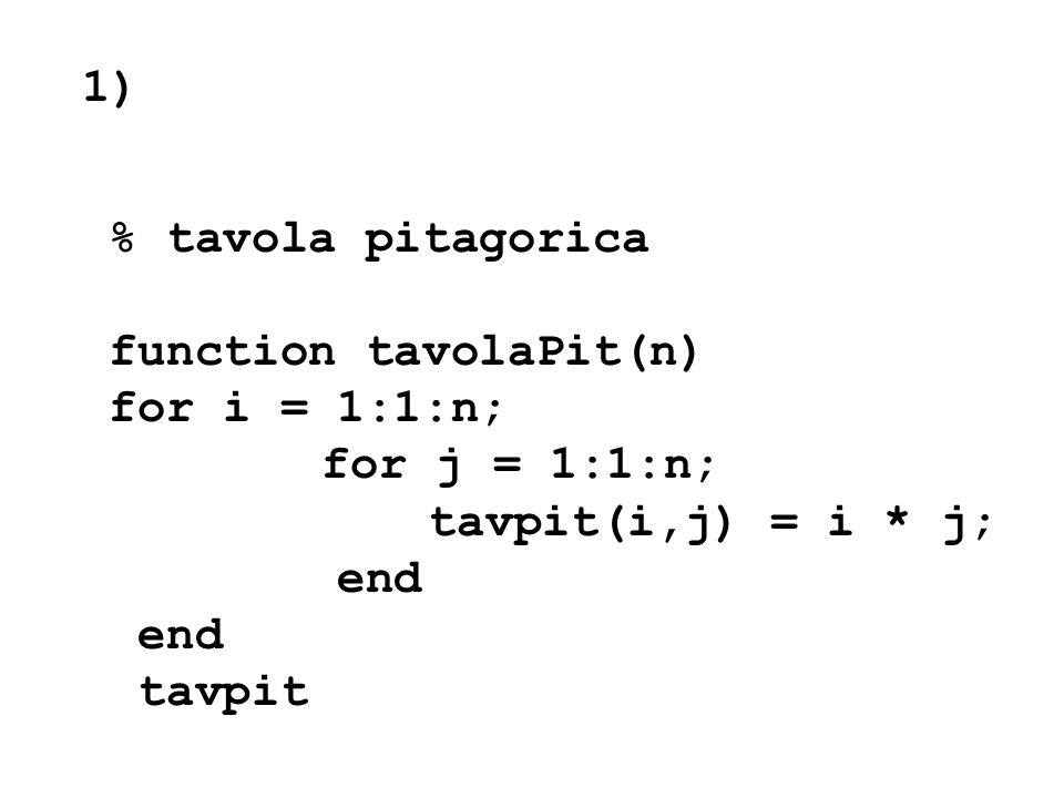1) % tavola pitagorica. function tavolaPit(n) for i = 1:1:n; for j = 1:1:n; tavpit(i,j) = i * j;