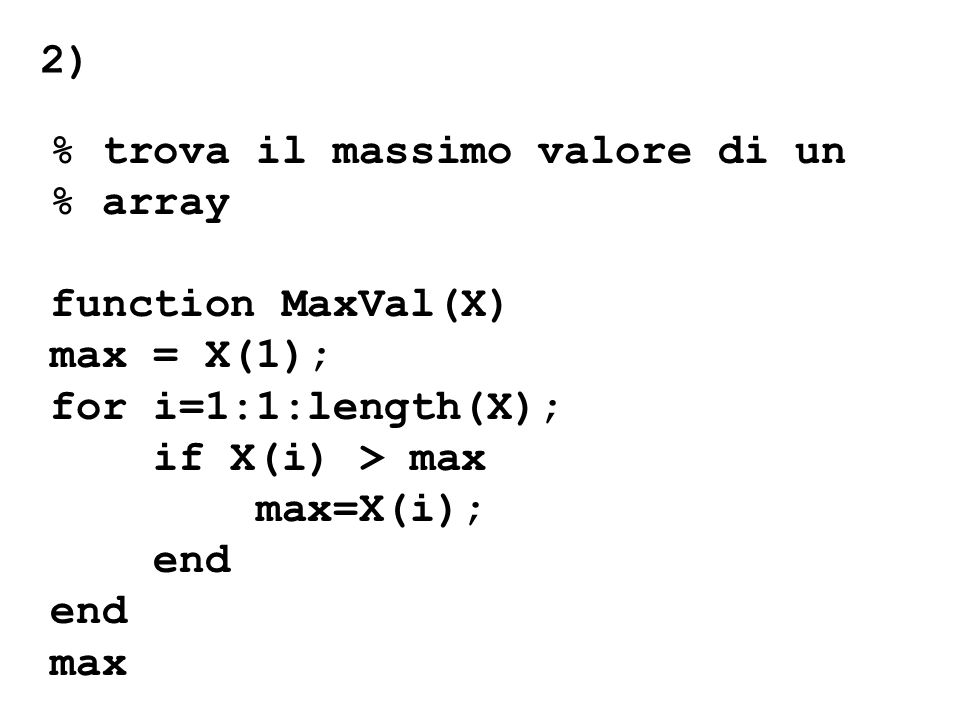2) % trova il massimo valore di un. % array. function MaxVal(X) max = X(1); for i=1:1:length(X);