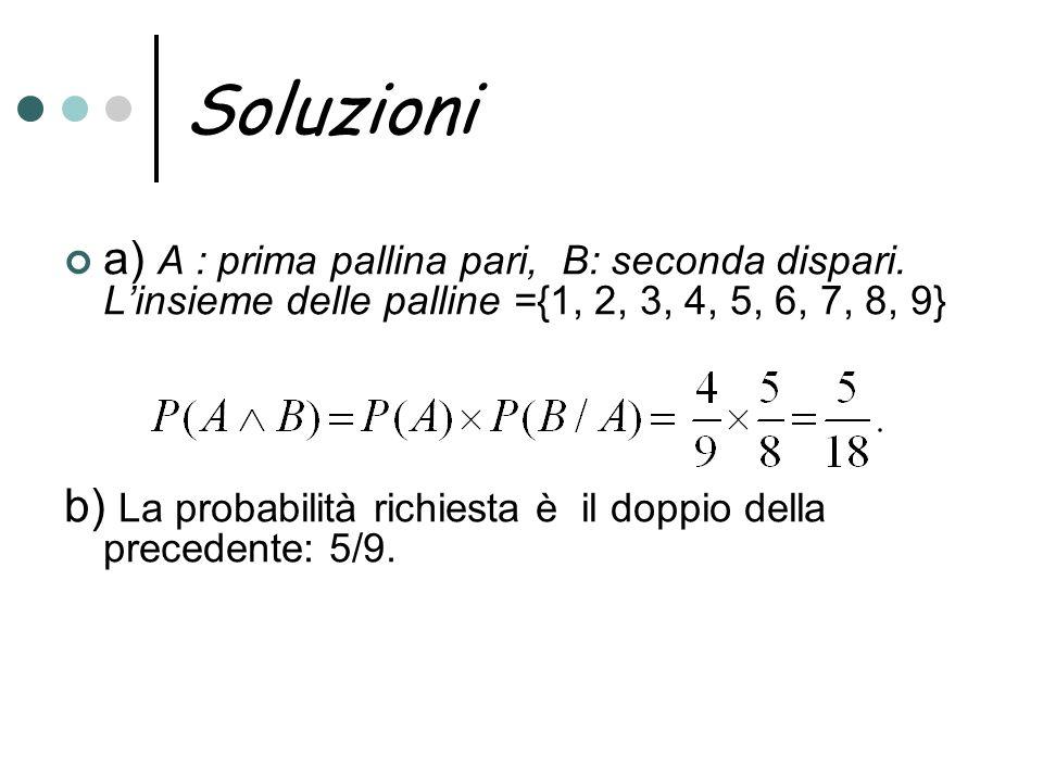 Soluzioni a) A : prima pallina pari, B: seconda dispari. L'insieme delle palline ={1, 2, 3, 4, 5, 6, 7, 8, 9}
