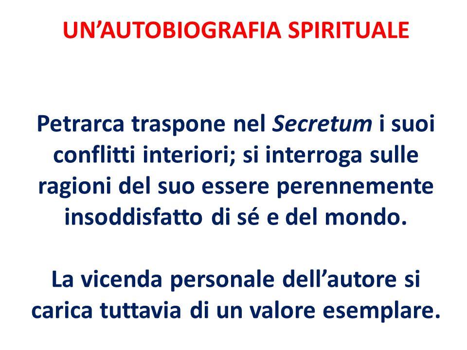 UN'AUTOBIOGRAFIA SPIRITUALE Petrarca traspone nel Secretum i suoi conflitti interiori; si interroga sulle ragioni del suo essere perennemente insoddisfatto di sé e del mondo.