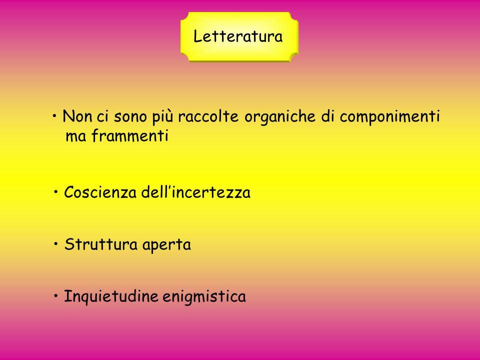 Letteratura • Non ci sono più raccolte organiche di componimenti. ma frammenti. • Coscienza dell'incertezza.