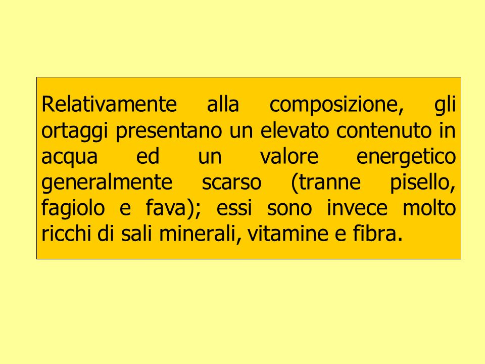 Relativamente alla composizione, gli ortaggi presentano un elevato contenuto in acqua ed un valore energetico generalmente scarso (tranne pisello, fagiolo e fava); essi sono invece molto ricchi di sali minerali, vitamine e fibra.