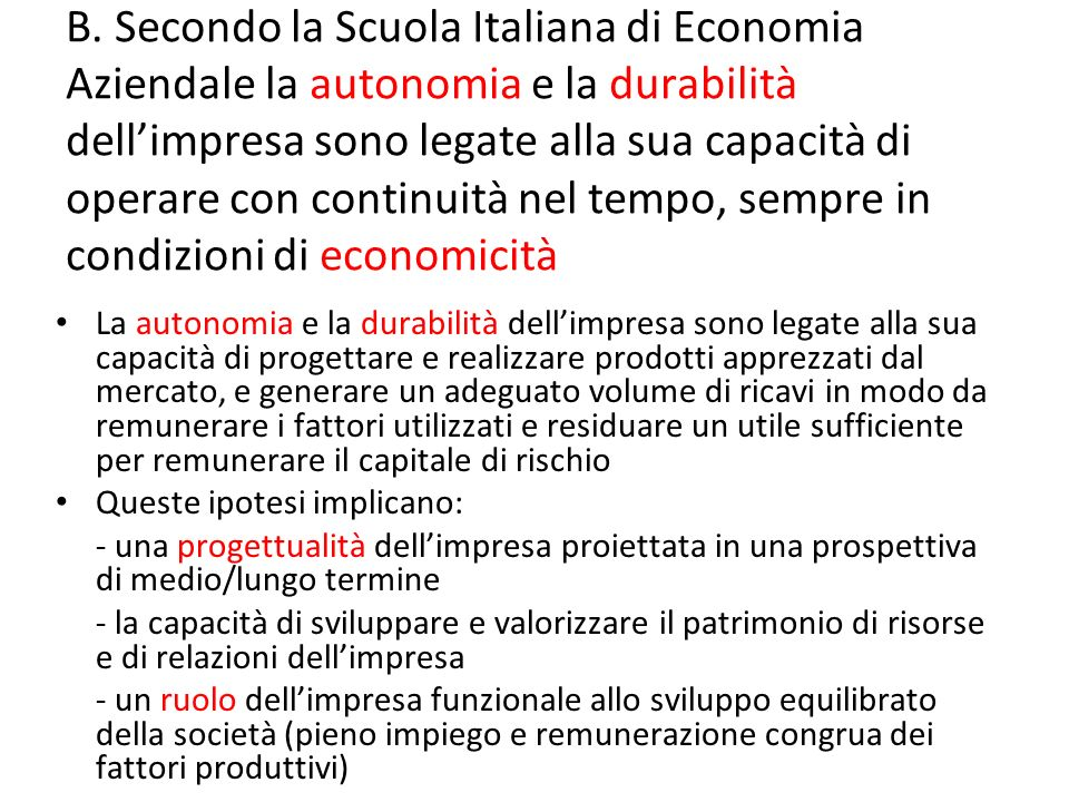 B. Secondo la Scuola Italiana di Economia Aziendale la autonomia e la durabilità dell'impresa sono legate alla sua capacità di operare con continuità nel tempo, sempre in condizioni di economicità