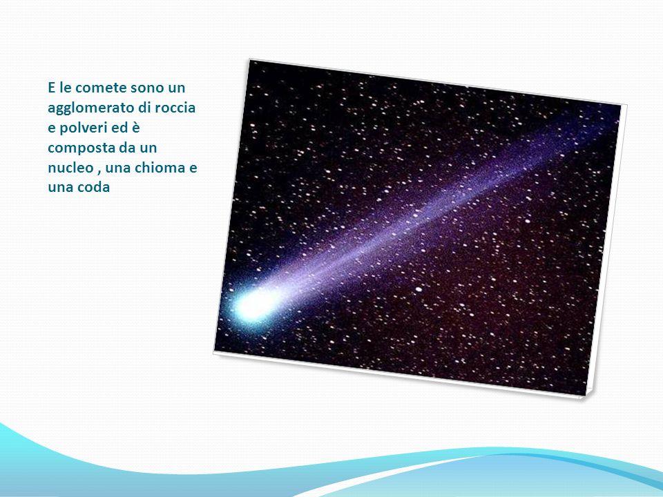E le comete sono un agglomerato di roccia e polveri ed è composta da un nucleo , una chioma e una coda