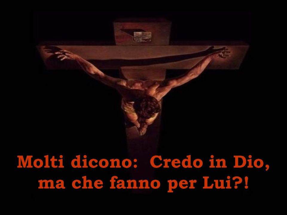 Molti dicono: Credo in Dio, ma che fanno per Lui !