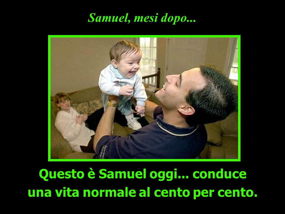 Questo è Samuel oggi... conduce una vita normale al cento per cento.