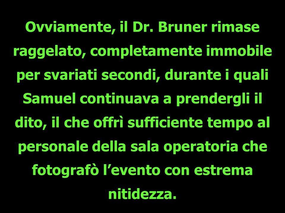 Ovviamente, il Dr. Bruner rimase raggelato, completamente immobile per svariati secondi, durante i quali Samuel continuava a prendergli il
