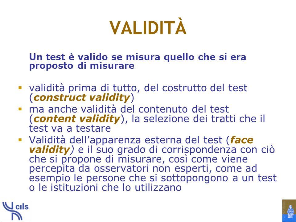 VALIDITÀ Un test è valido se misura quello che si era proposto di misurare. validità prima di tutto, del costrutto del test (construct validity)