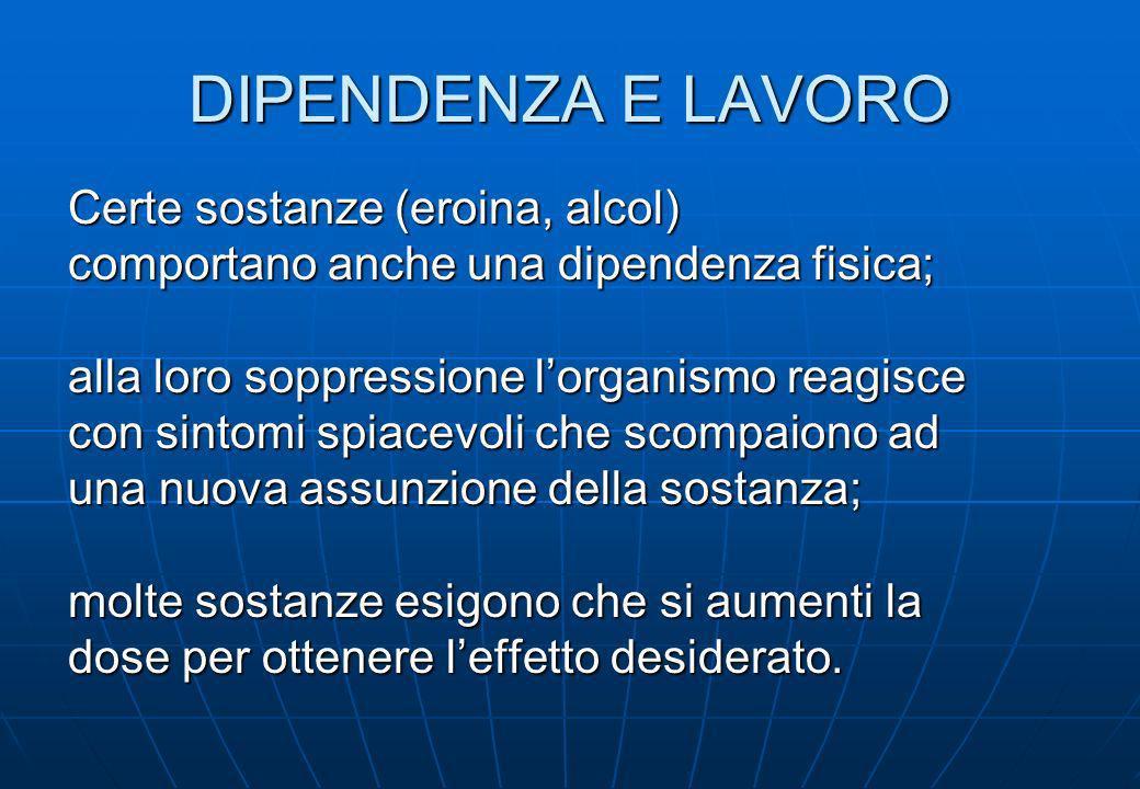 DIPENDENZA E LAVORO Certe sostanze (eroina, alcol)