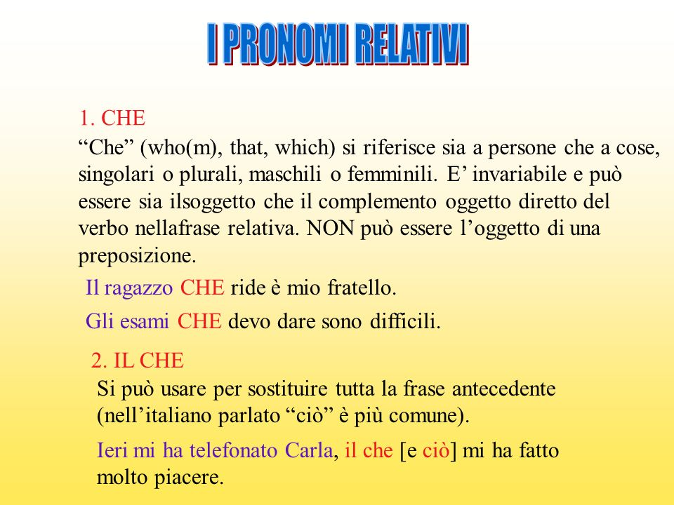 I PRONOMI RELATIVI 1. CHE. Che (who(m), that, which) si riferisce sia a persone che a cose,