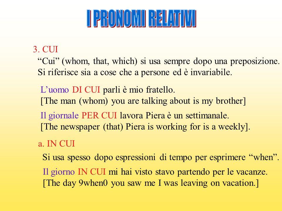 I PRONOMI RELATIVI 3. CUI. Cui (whom, that, which) si usa sempre dopo una preposizione. Si riferisce sia a cose che a persone ed è invariabile.