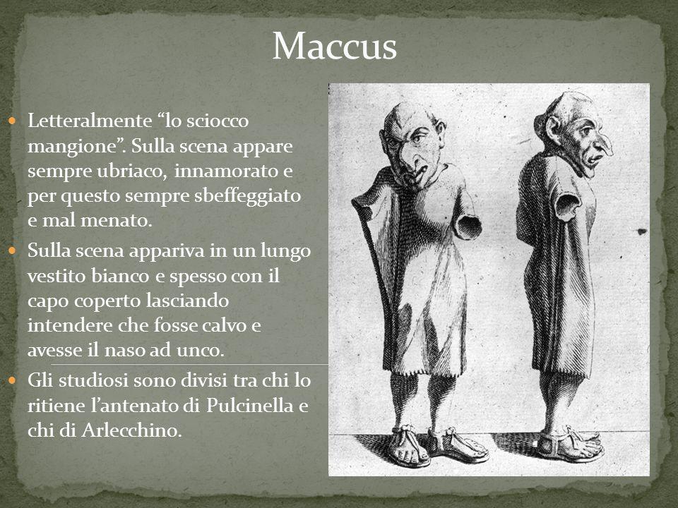 Maccus Letteralmente lo sciocco mangione . Sulla scena appare sempre ubriaco, innamorato e per questo sempre sbeffeggiato e mal menato.