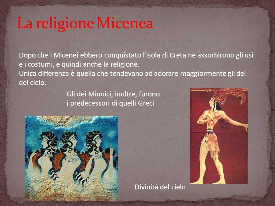 La religione Micenea Dopo che i Micenei ebbero conquistato l'isola di Creta ne assorbirono gli usi e i costumi, e quindi anche la religione.