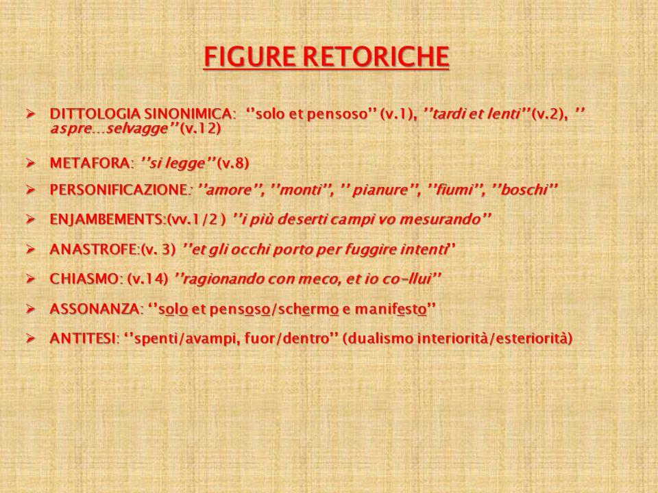 FIGURE RETORICHE DITTOLOGIA SINONIMICA: ''solo et pensoso'' (v.1), ''tardi et lenti'' (v.2), '' aspre…selvagge'' (v.12)
