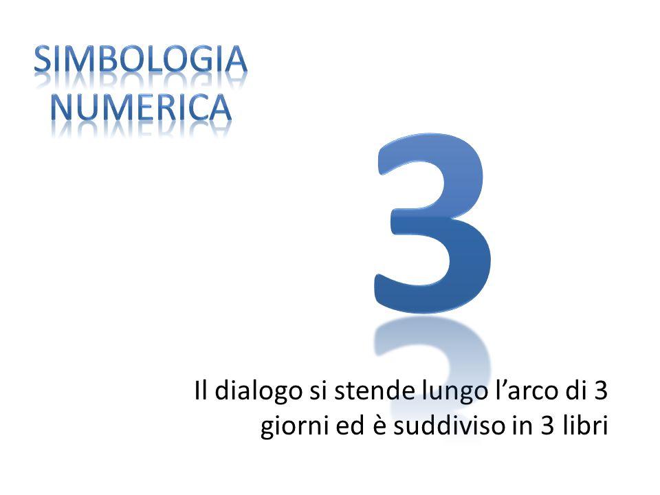 SIMBOLOGIA NUMERICA 3 Il dialogo si stende lungo l'arco di 3 giorni ed è suddiviso in 3 libri