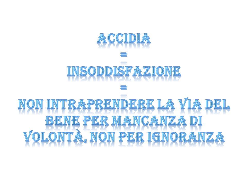 Accidia = INSODDISFAZIONE = non intraprendere la via del bene per mancanza di volontà, NON per ignoranza