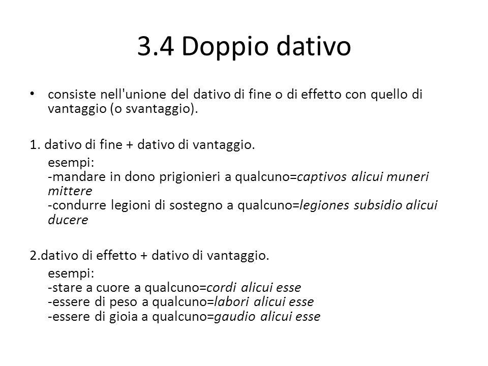 3.4 Doppio dativo consiste nell unione del dativo di fine o di effetto con quello di vantaggio (o svantaggio).