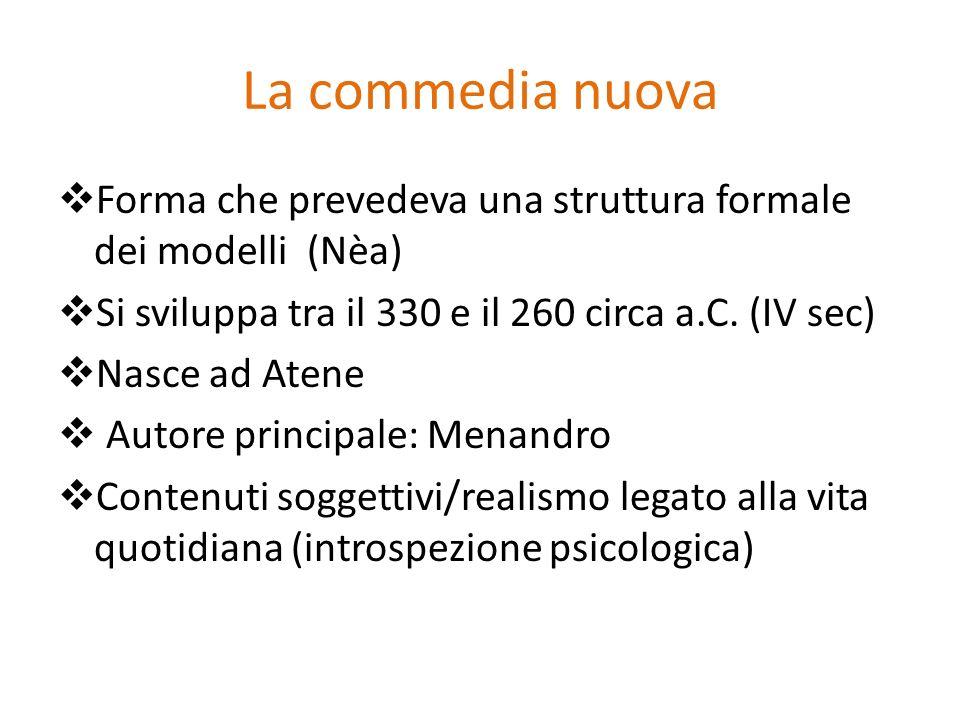 La commedia nuova Forma che prevedeva una struttura formale dei modelli (Nèa) Si sviluppa tra il 330 e il 260 circa a.C. (IV sec)