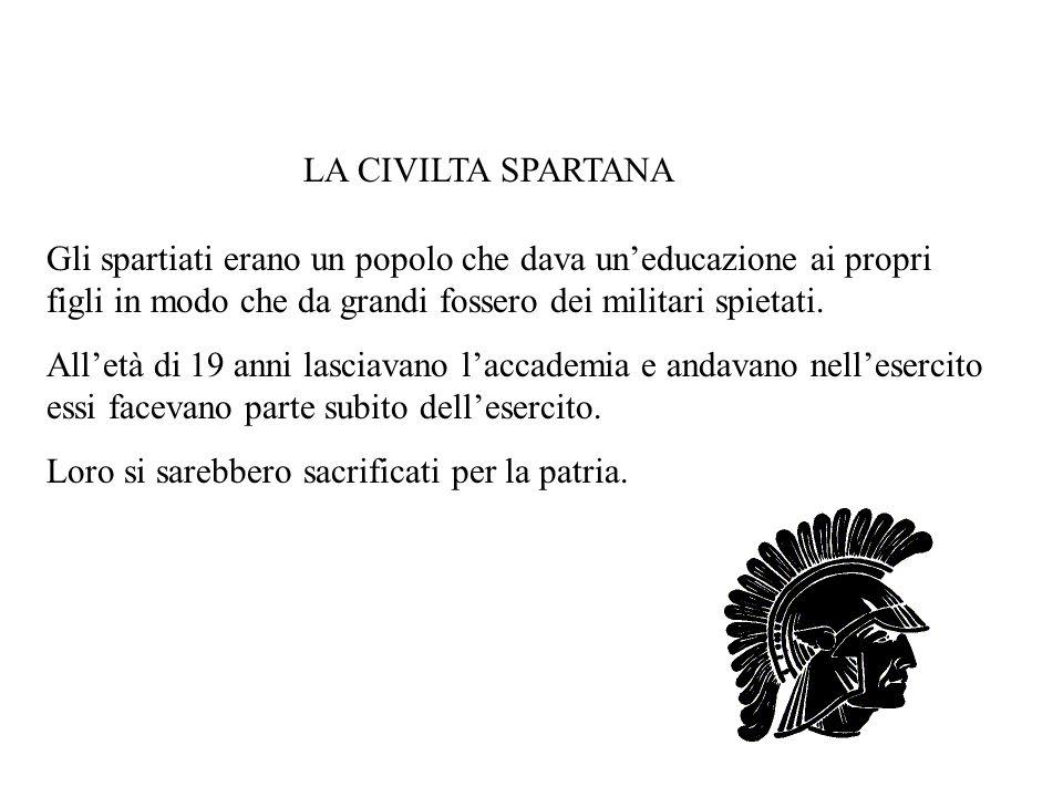 LA CIVILTA SPARTANA Gli spartiati erano un popolo che dava un'educazione ai propri figli in modo che da grandi fossero dei militari spietati.
