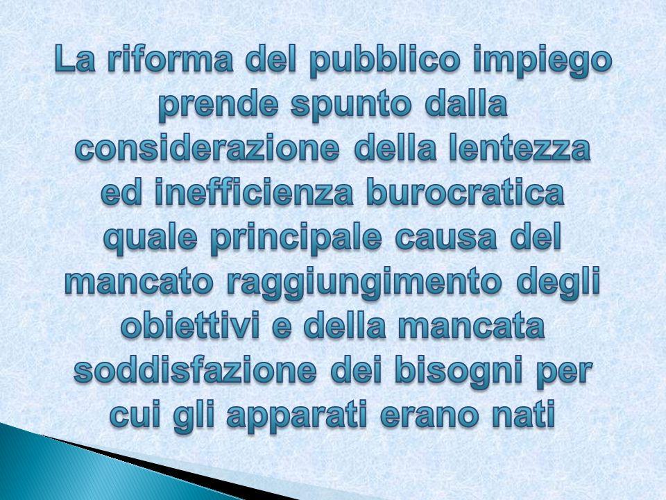 La riforma del pubblico impiego prende spunto dalla considerazione della lentezza ed inefficienza burocratica quale principale causa del mancato raggiungimento degli obiettivi e della mancata soddisfazione dei bisogni per cui gli apparati erano nati