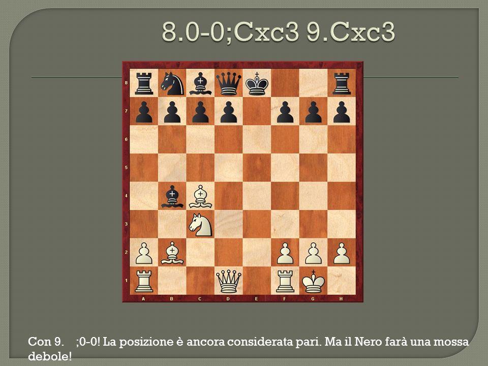 8.0-0;Cxc3 9.Cxc3 Con 9. ;0-0. La posizione è ancora considerata pari.