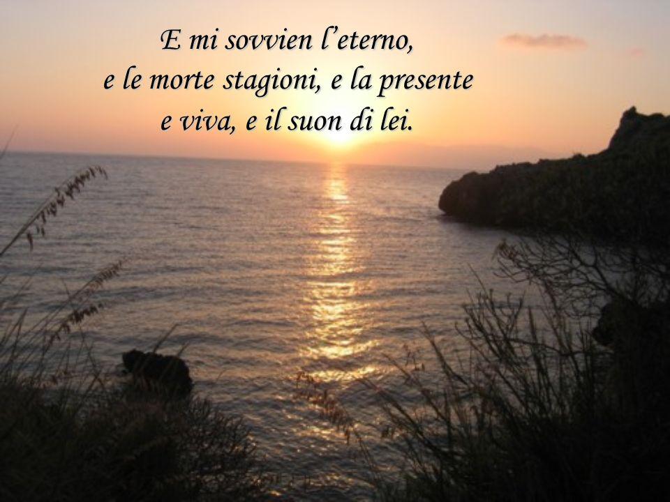 E mi sovvien l'eterno, e le morte stagioni, e la presente e viva, e il suon di lei.