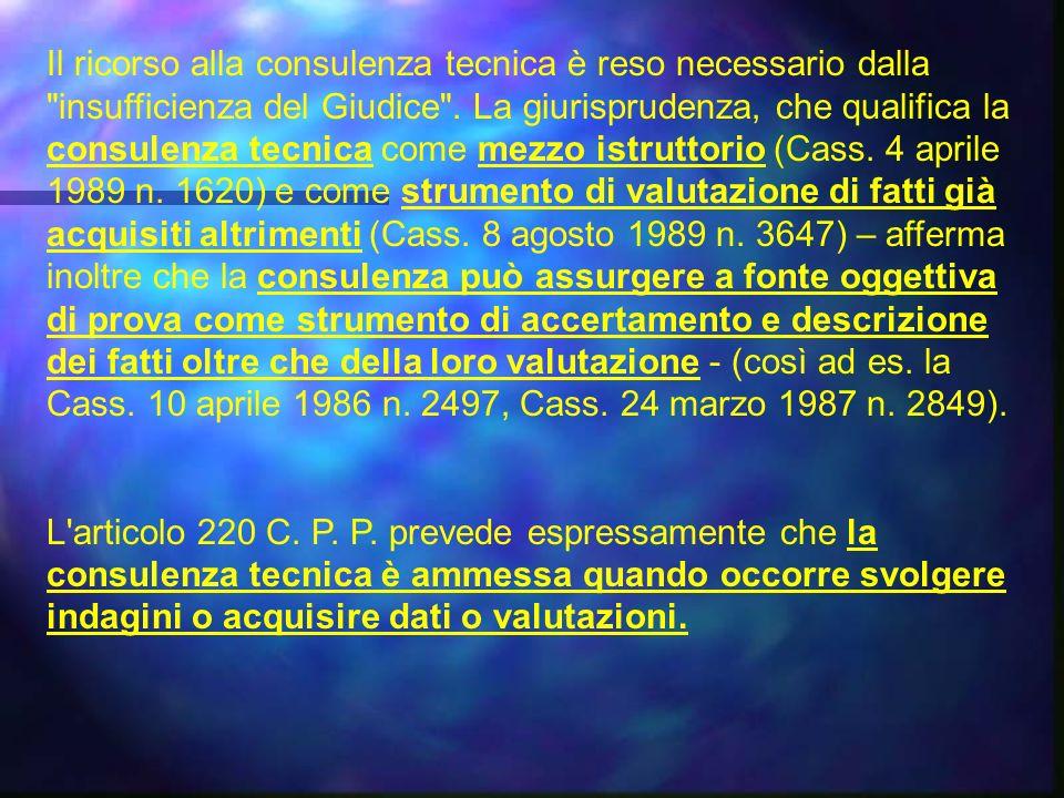 Il ricorso alla consulenza tecnica è reso necessario dalla insufficienza del Giudice . La giurisprudenza, che qualifica la consulenza tecnica come mezzo istruttorio (Cass. 4 aprile 1989 n. 1620) e come strumento di valutazione di fatti già acquisiti altrimenti (Cass. 8 agosto 1989 n. 3647) – afferma inoltre che la consulenza può assurgere a fonte oggettiva di prova come strumento di accertamento e descrizione dei fatti oltre che della loro valutazione - (così ad es. la Cass. 10 aprile 1986 n. 2497, Cass. 24 marzo 1987 n. 2849).