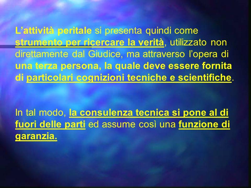L'attività peritale si presenta quindi come strumento per ricercare la verità, utilizzato non direttamente dal Giudice, ma attraverso l'opera di una terza persona, la quale deve essere fornita di particolari cognizioni tecniche e scientifiche.