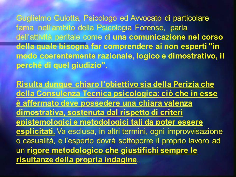 Guglielmo Gulotta, Psicologo ed Avvocato di particolare fama nell'ambito della Psicologia Forense, parla dell'attività peritale come di una comunicazione nel corso della quale bisogna far comprendere ai non esperti in modo coerentemente razionale, logico e dimostrativo, il perché di quel giudizio .