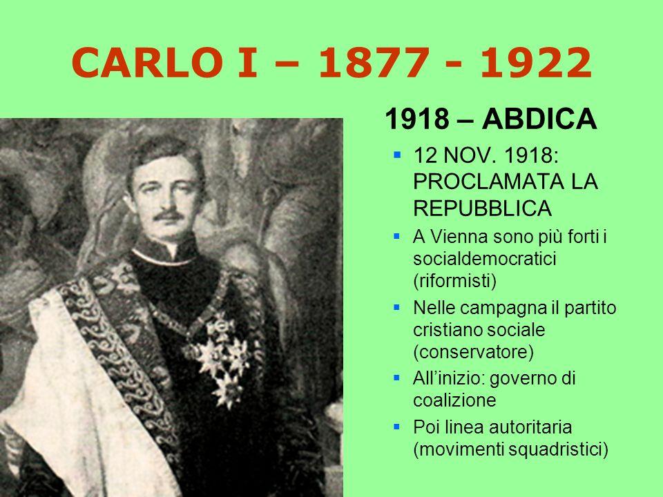CARLO I – 1877 - 1922 1918 – ABDICA. 12 NOV. 1918: PROCLAMATA LA REPUBBLICA. A Vienna sono più forti i socialdemocratici (riformisti)