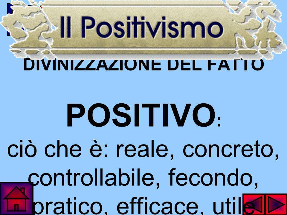 DIVINIZZAZIONE DEL FATTO POSITIVO: ciò che è: reale, concreto, controllabile, fecondo, pratico, efficace, utile