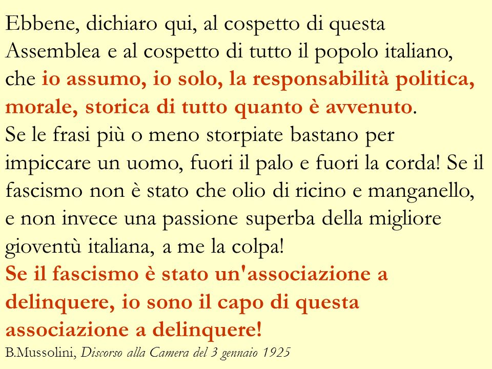 Ebbene, dichiaro qui, al cospetto di questa Assemblea e al cospetto di tutto il popolo italiano, che io assumo, io solo, la responsabilità politica, morale, storica di tutto quanto è avvenuto.